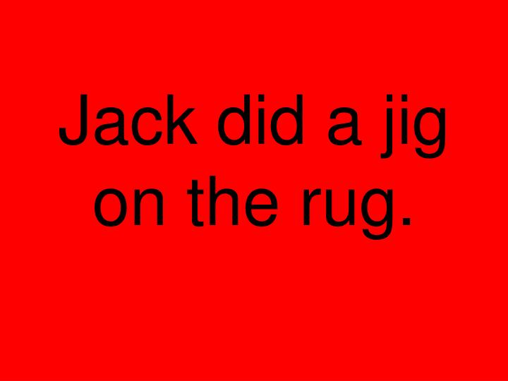 Jack did a jig on the rug.