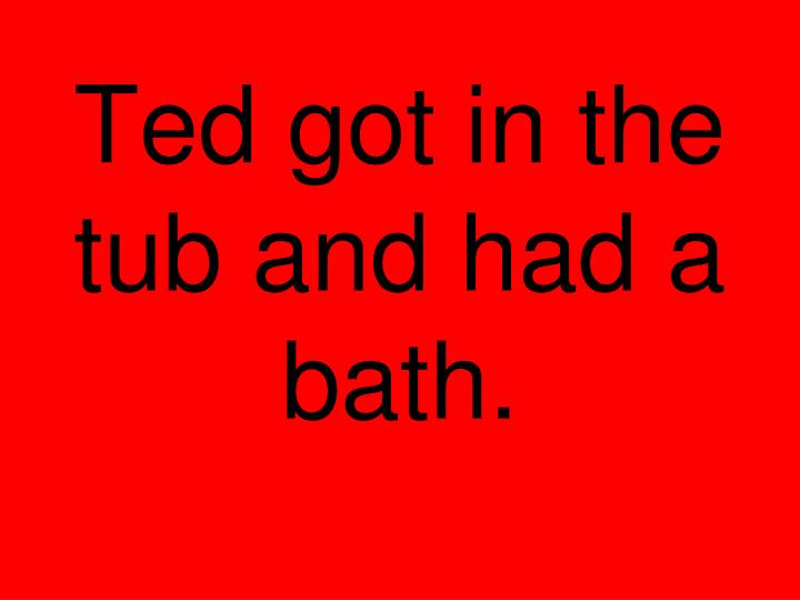 Ted got in the tub and had a bath.