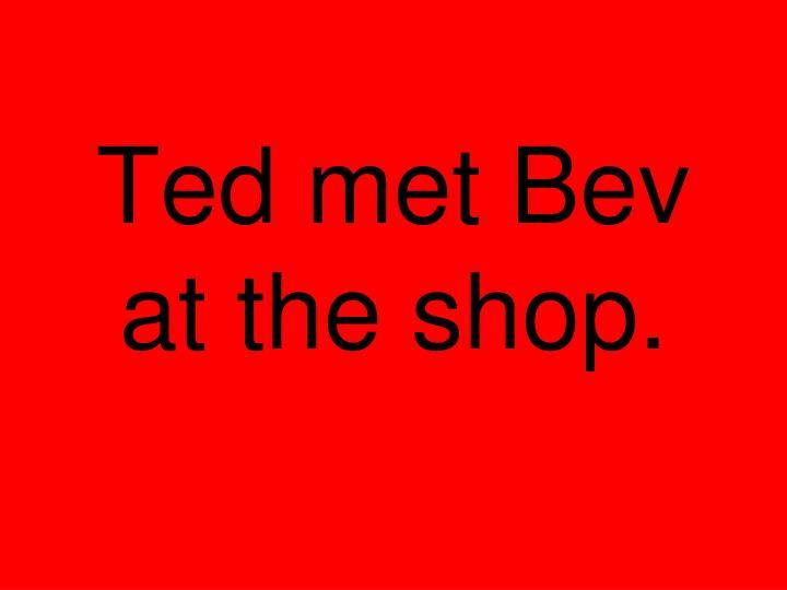 Ted met Bev at the shop.