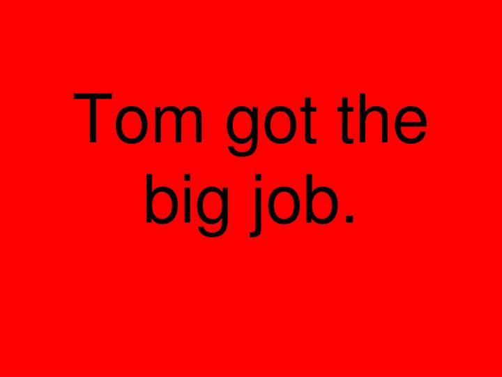 Tom got the big job.
