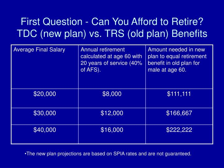 First Question - Can You Afford to Retire? TDC (new plan) vs. TRS (old plan) Benefits