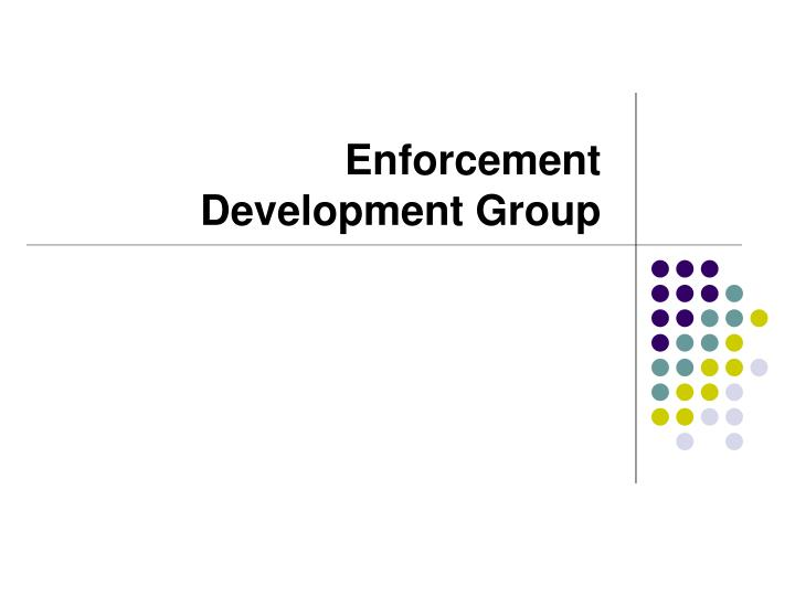 Enforcement development group