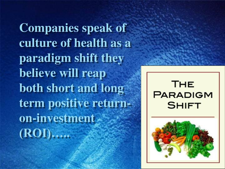 Companies speak of culture of health as a paradigm shift they believe will reap both short and long term positive return-on-investment (ROI)…..