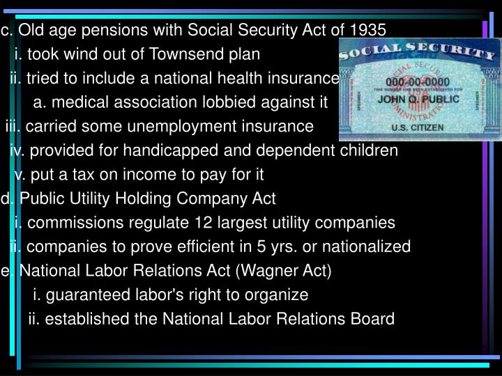 c. Old age pensions with Social Security Act of 1935