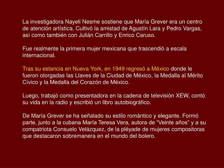 La investigadora Nayeli Nesme sostiene que María Grever era un centro de atención artística. Cultivó la amistad de Agustín Lara y Pedro Vargas, así como también con Julián Carrillo y Enrico Caruso.