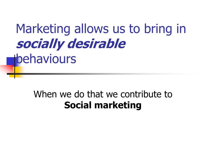 Marketing allows us to bring in socially desirable behaviours