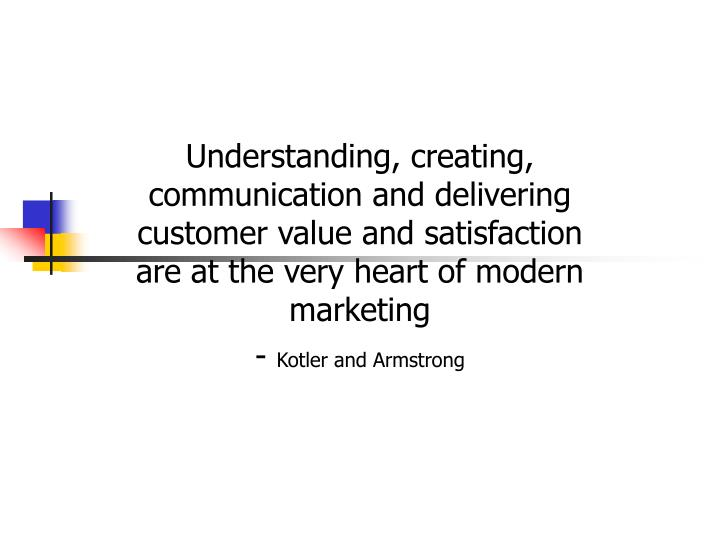 Understanding, creating, communication and delivering customer value and satisfaction are at the very heart of modern marketing