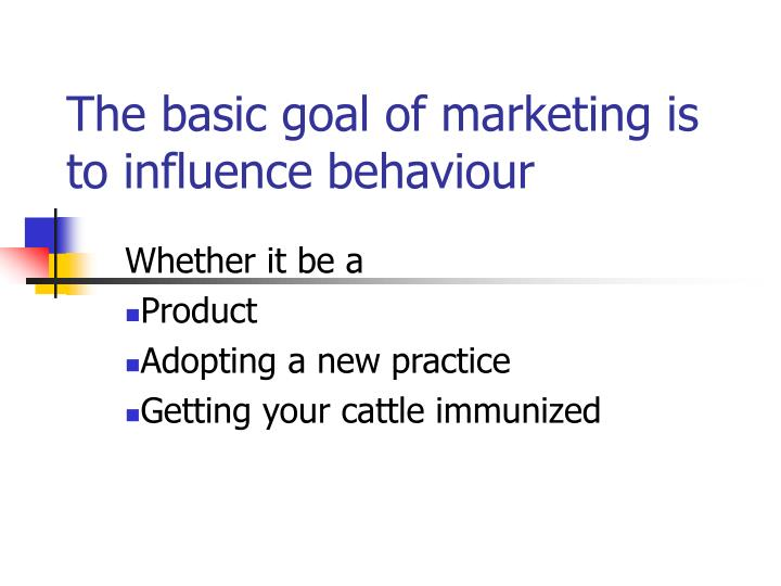 The basic goal of marketing is to influence behaviour