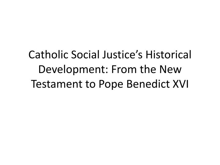 Catholic social justice s historical development from the new testament to pope benedict xvi