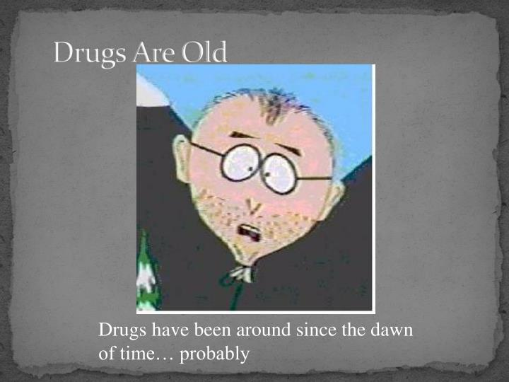 Drugs are old