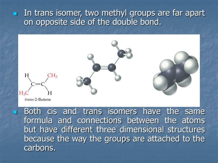 In trans isomer, two methyl groups are far apart on opposite side of the double bond.