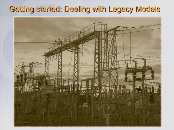 Getting started: Dealing with Legacy Models