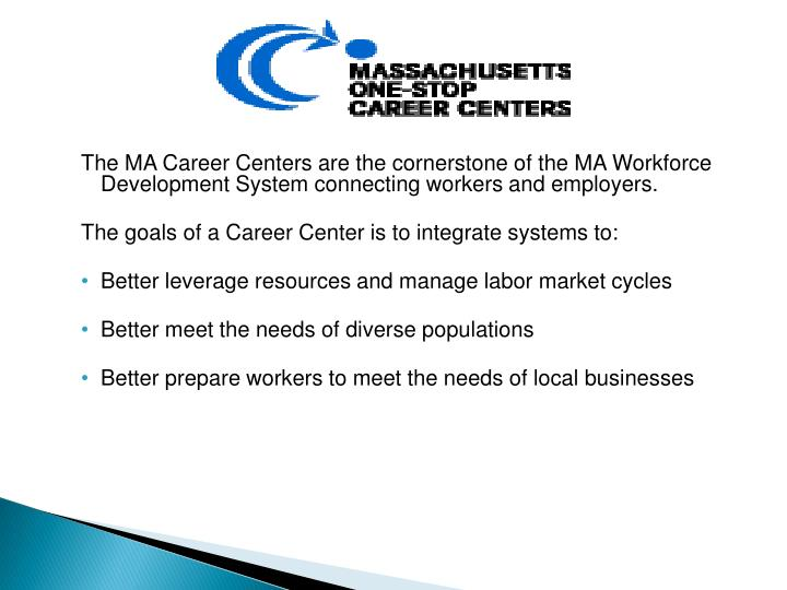 The MA Career Centers are the cornerstone of the MA Workforce Development System connecting workers and employers.
