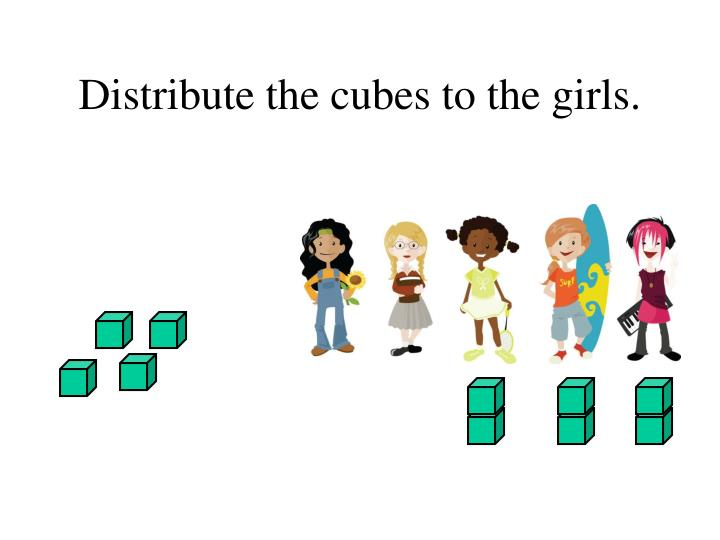 Distribute the cubes to the girls.
