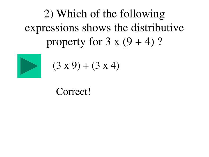 2) Which of the following expressions shows the distributive property for 3 x (9 + 4) ?