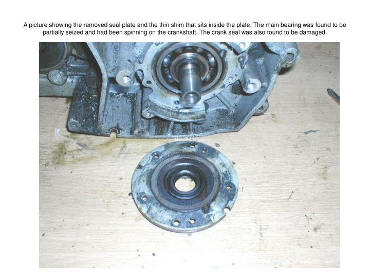 A picture showing the removed seal plate and the thin shim that sits inside the plate. The main bearing was found to be partially seized and had been spinning on the crankshaft. The crank seal was also found to be damaged.