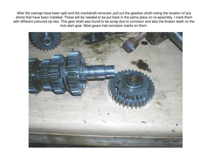 After the casings have been split and the crankshaft removed, pull out the gearbox shaft noting the location of any shims that have been installed. These will be needed to be put back in the same place on re-assembly. I mark them with different coloured zip ties. This gear shaft was found to be scrap due to corrosion and also the broken teeth on the kick start gear. Most gears had corrosion marks on them.