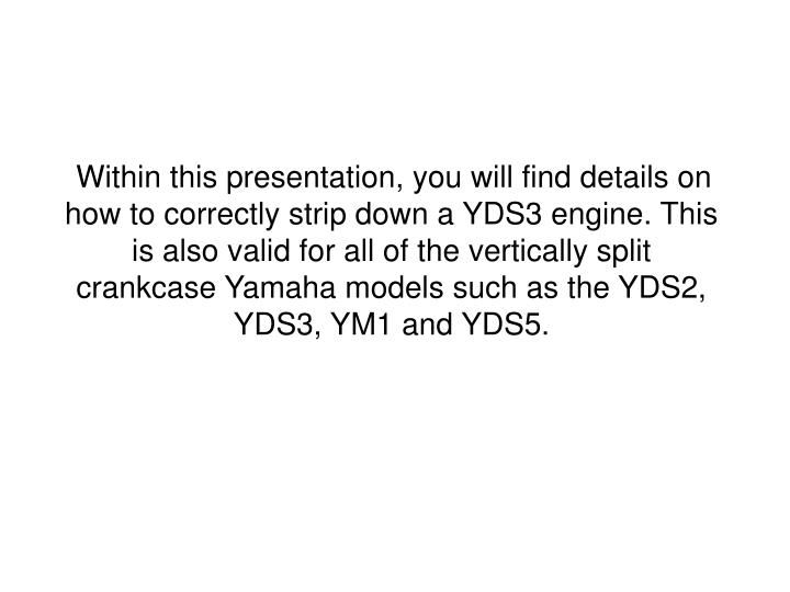 Within this presentation, you will find details on how to correctly strip down a YDS3 engine. This i...