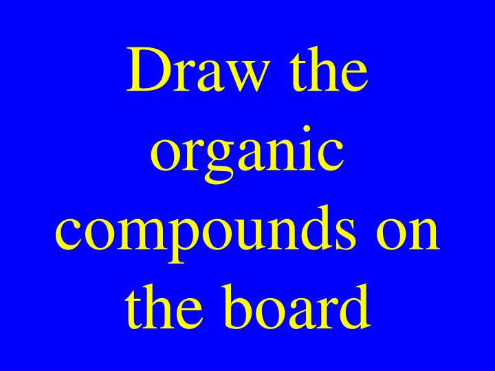 Draw the organic compounds on the board