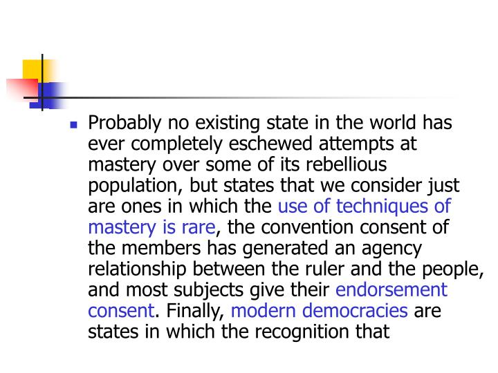 Probably no existing state in the world has ever completely eschewed attempts at mastery over some of its rebellious population, but states that we consider just are ones in which the