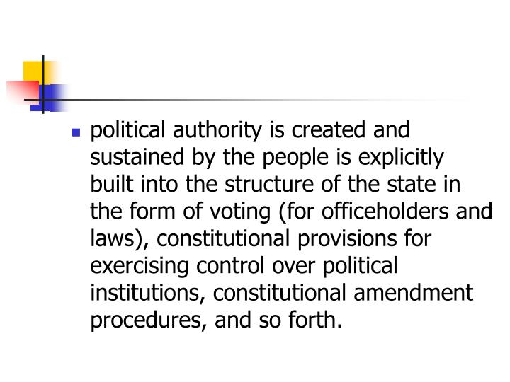 political authority is created and sustained by the people is explicitly built into the structure of the state in the form of voting (for officeholders and laws), constitutional provisions for exercising control over political institutions, constitutional amendment procedures, and so forth.