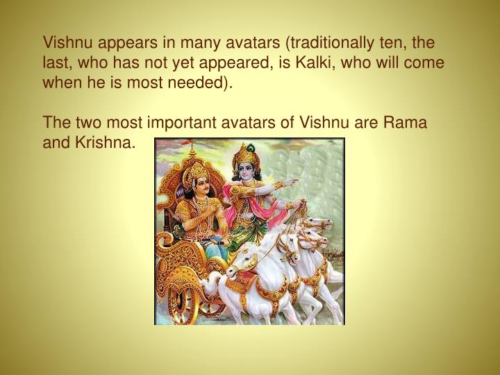 Vishnu appears in many avatars (traditionally ten, the last, who has not yet appeared, is Kalki, who will come when he is most needed).