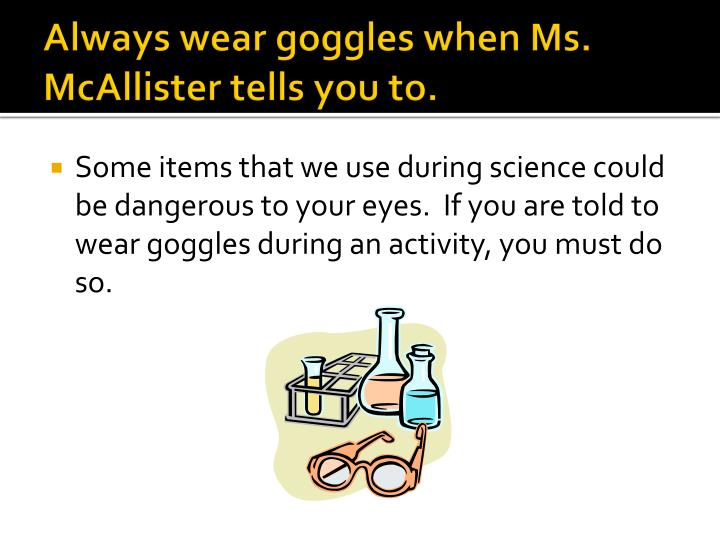 Always wear goggles when Ms. McAllister tells you to.