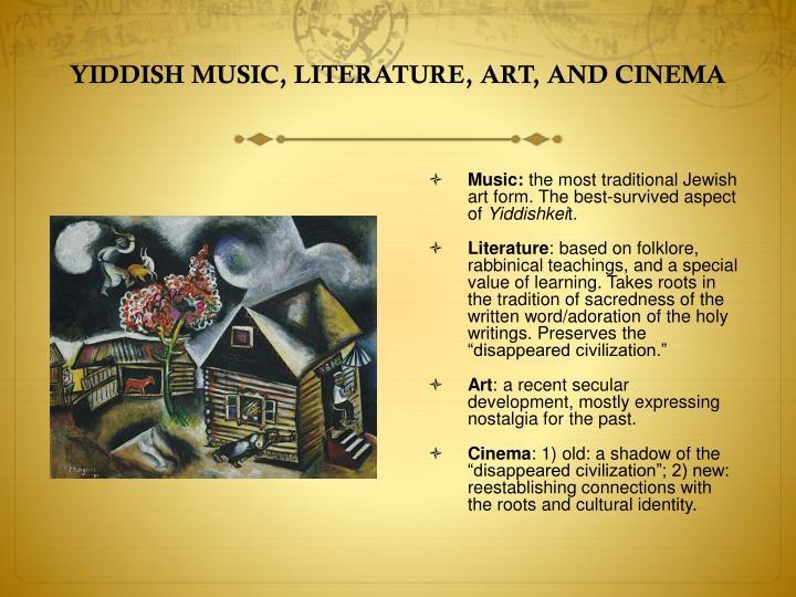 YIDDISH MUSIC, LITERATURE, ART, AND CINEMA