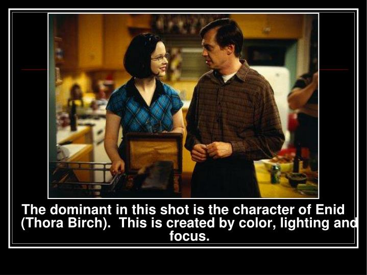 The dominant in this shot is the character of Enid  (Thora Birch).