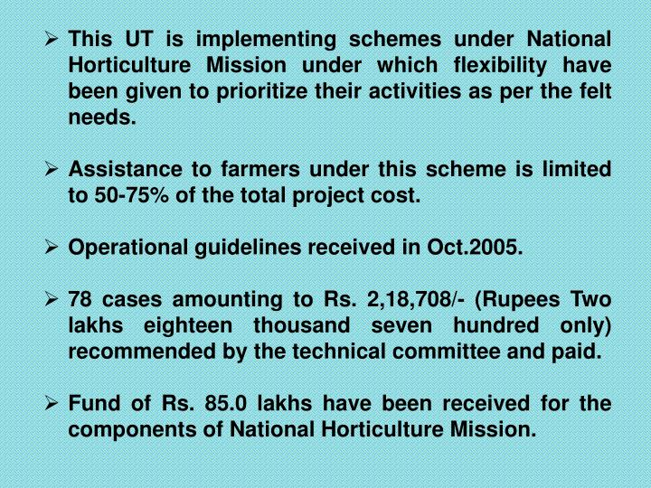 This UT is implementing schemes under National Horticulture Mission under which flexibility have been given to prioritize their activities as per the felt needs.