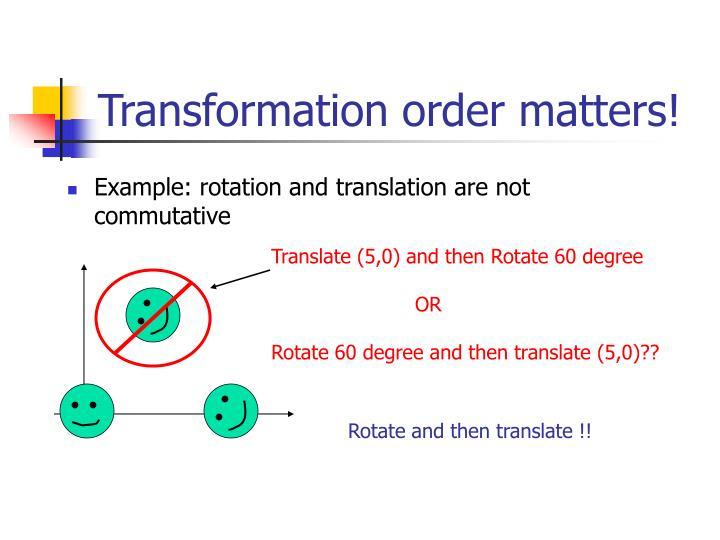 Transformation order matters!