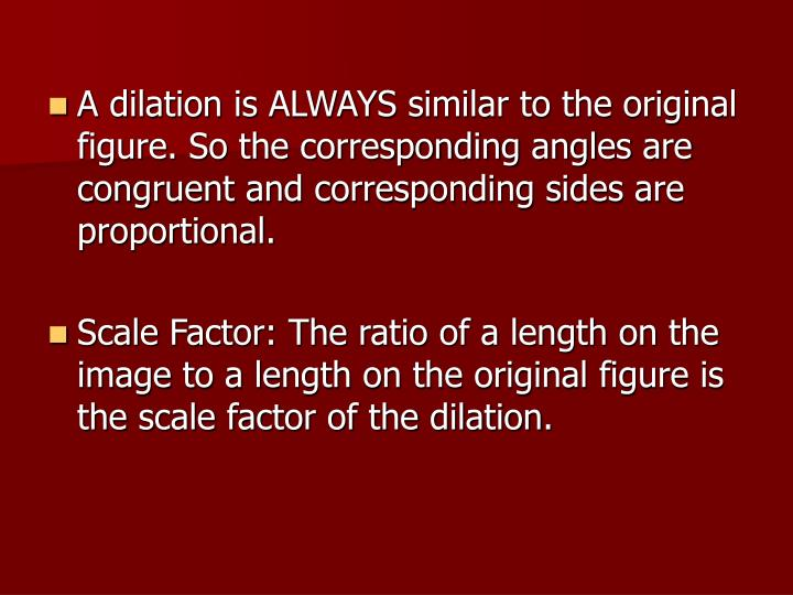 A dilation is ALWAYS similar to the original figure. So the corresponding angles are congruent and c...