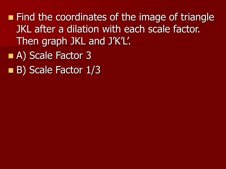 Find the coordinates of the image of triangle JKL after a dilation with each scale factor. Then graph JKL and J'K'L'.