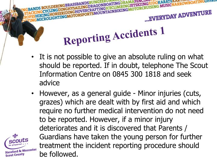 It is not possible to give an absolute ruling on what should be reported. If in doubt, telephone The Scout Information Centre on 0845 300 1818 and seek advice