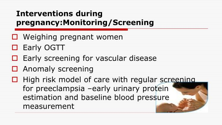 Interventions during pregnancy:Monitoring/Screening