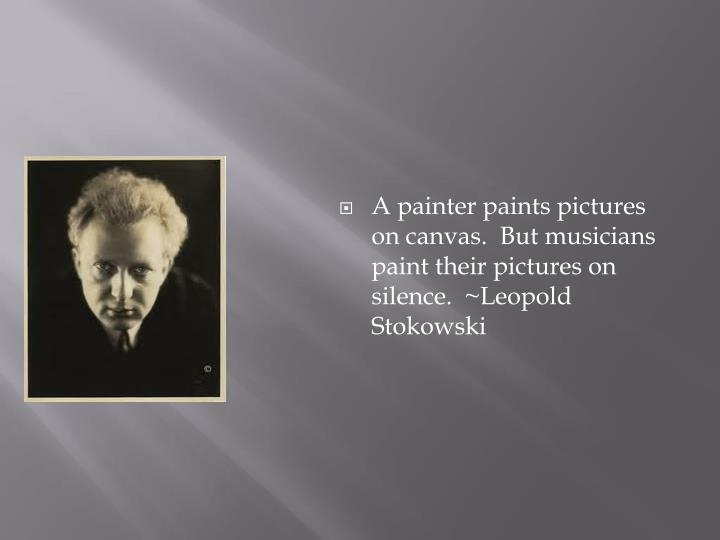 A painter paints pictures on canvas.  But musicians paint their pictures on silence.  ~Leopold Sto...