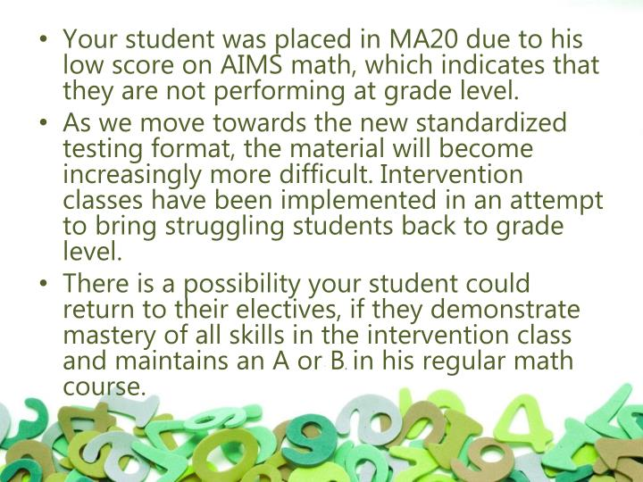 Your student was placed in MA20 due to his low score on AIMS math, which indicates that they are not performing at grade level.