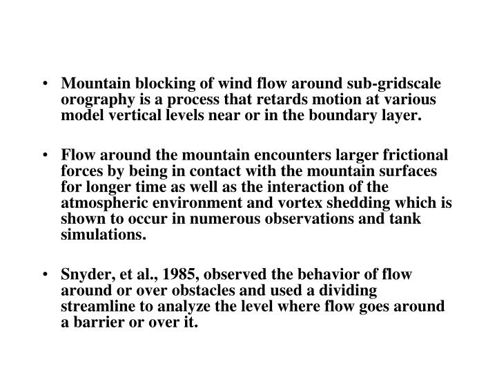 Mountain blocking of wind flow around sub-gridscale orography is a process that retards motion at various model vertical levels near or in the boundary layer.