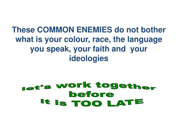 These COMMON ENEMIES do not bother what is your colour, race, the language you speak,