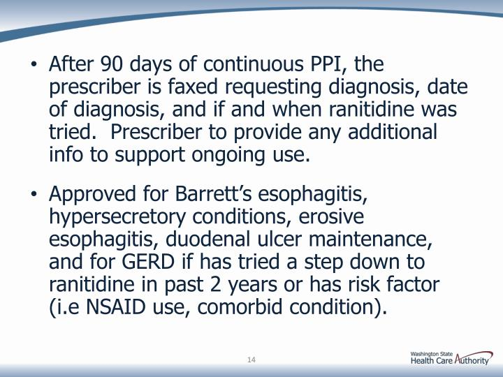 After 90 days of continuous PPI, the prescriber is faxed requesting diagnosis, date of diagnosis, and if and when ranitidine was tried.  Prescriber to provide any additional info to support ongoing use.