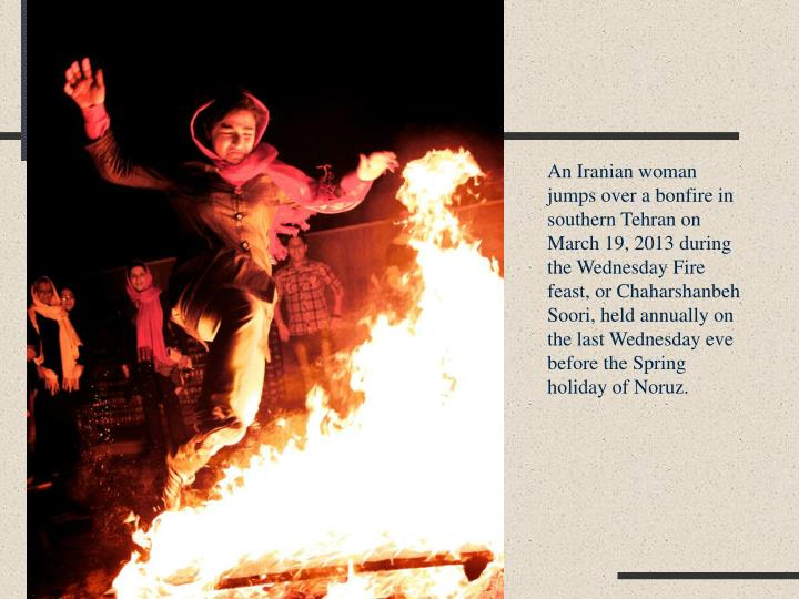An Iranian woman jumps over a bonfire in southern Tehran on March 19, 2013 during the Wednesday Fire feast, or