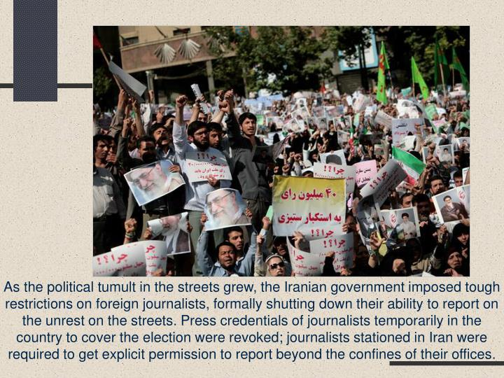 As the political tumult in the streets grew, the Iranian government imposed tough restrictions on foreign journalists, formally shutting down their ability to report on the unrest on the streets. Press credentials of journalists temporarily in the country to cover the election were revoked; journalists stationed in Iran were required to get explicit permission to report beyond the confines of their offices.
