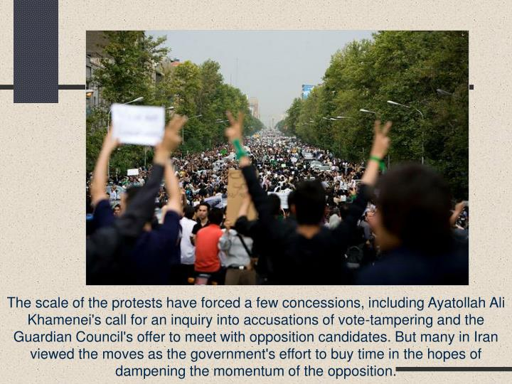 The scale of the protests have forced a few concessions, including Ayatollah Ali Khamenei's call for an inquiry into accusations of vote-tampering and the Guardian Council's offer to meet with opposition candidates. But many in Iran viewed the moves as the government's effort to buy time in the hopes of dampening the momentum of the opposition.