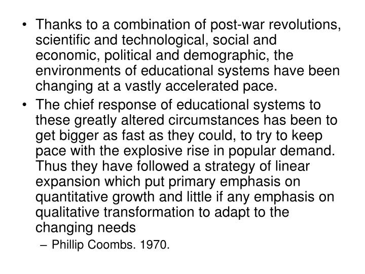 Thanks to a combination of post-war revolutions, scientific and technological, social and economic, political and demographic, the environments of educational systems have been changing at a vastly accelerated pace.