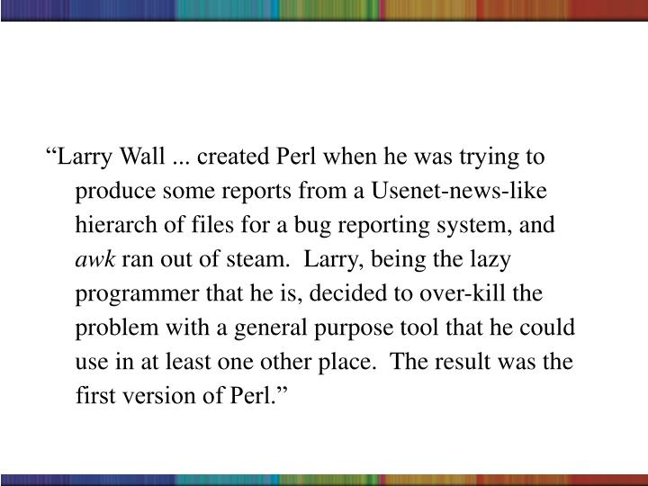 """""""Larry Wall ... created Perl when he was trying to produce some reports from a Usenet-news-like hierarch of files for a bug reporting system, and"""