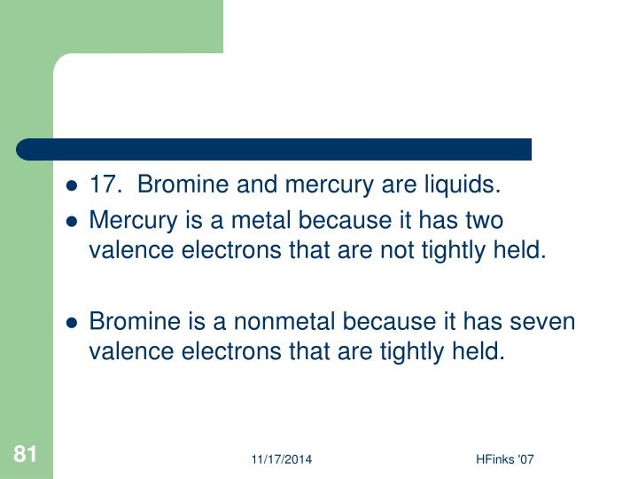 17.  Bromine and mercury are liquids.