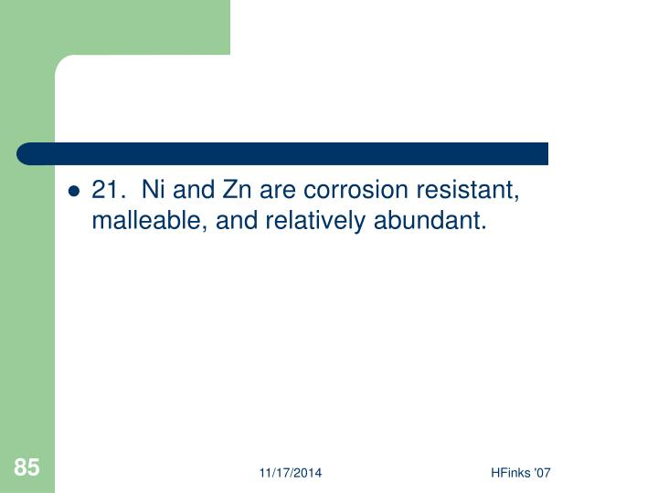 21.  Ni and Zn are corrosion resistant, malleable, and relatively abundant.