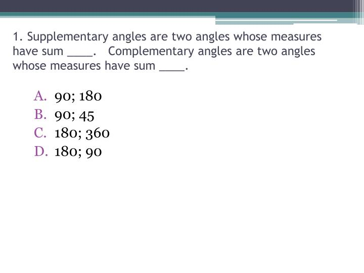 1. Supplementary angles are two angles whose measures have sum ____.   Complementary angles are two angles whose measures have sum ____.