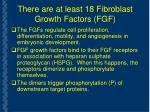 there are at least 18 fibroblast growth factors fgf