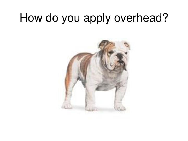 How do you apply overhead?